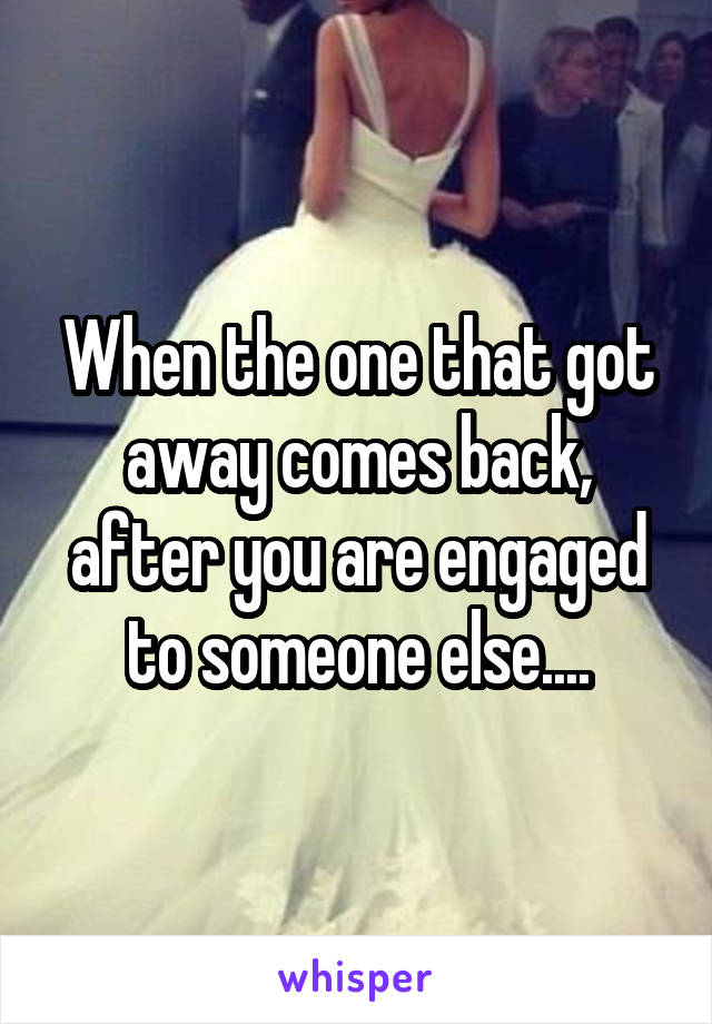 When the one that got away comes back, after you are engaged to someone else....