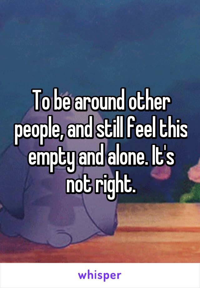 To be around other people, and still feel this empty and alone. It's not right.