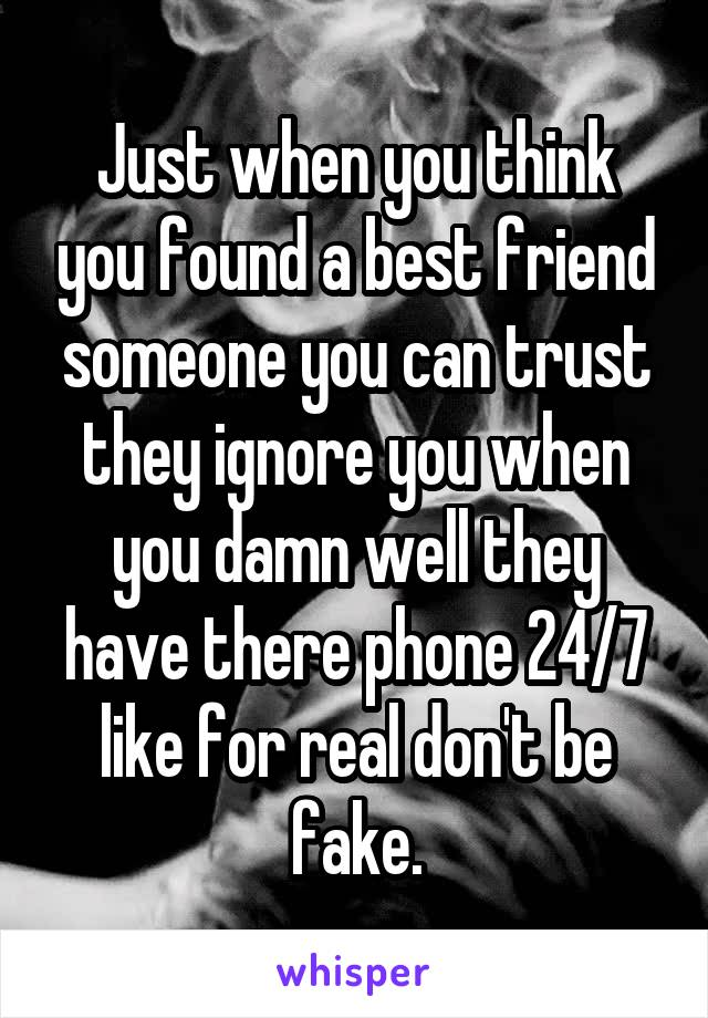 Just when you think you found a best friend someone you can trust they ignore you when you damn well they have there phone 24/7 like for real don't be fake.