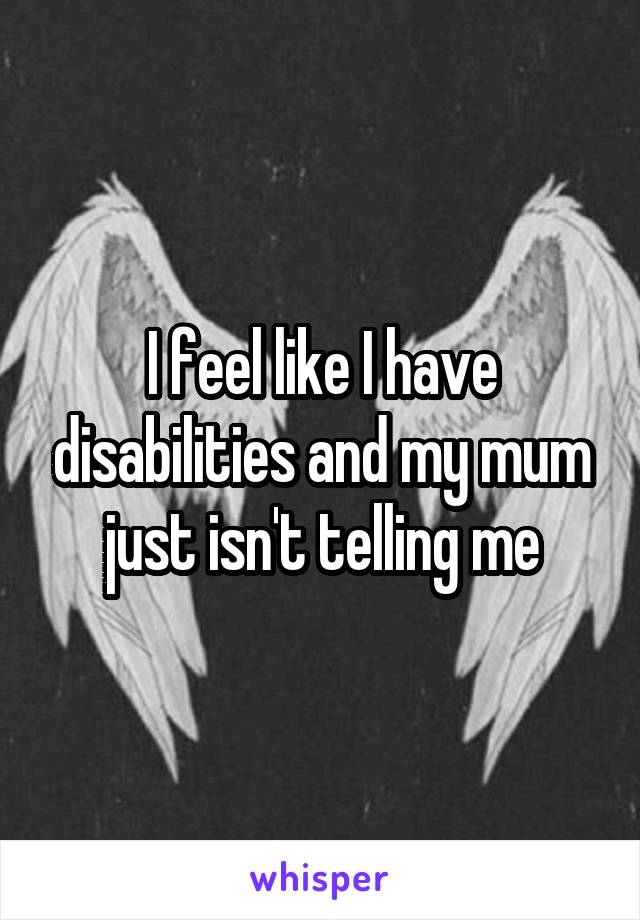 I feel like I have disabilities and my mum just isn't telling me