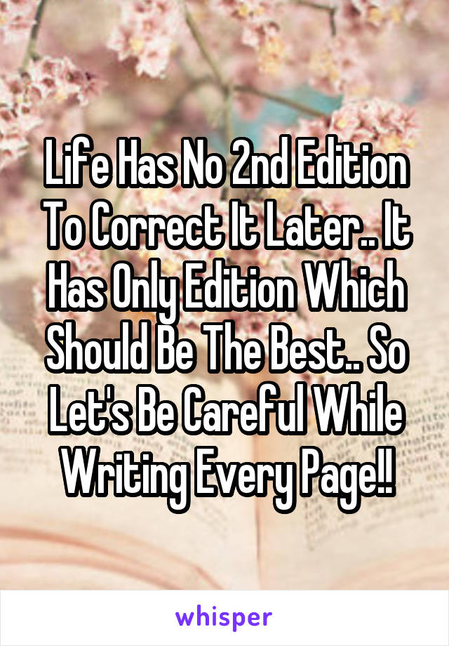Life Has No 2nd Edition To Correct It Later.. It Has Only Edition Which Should Be The Best.. So Let's Be Careful While Writing Every Page!!