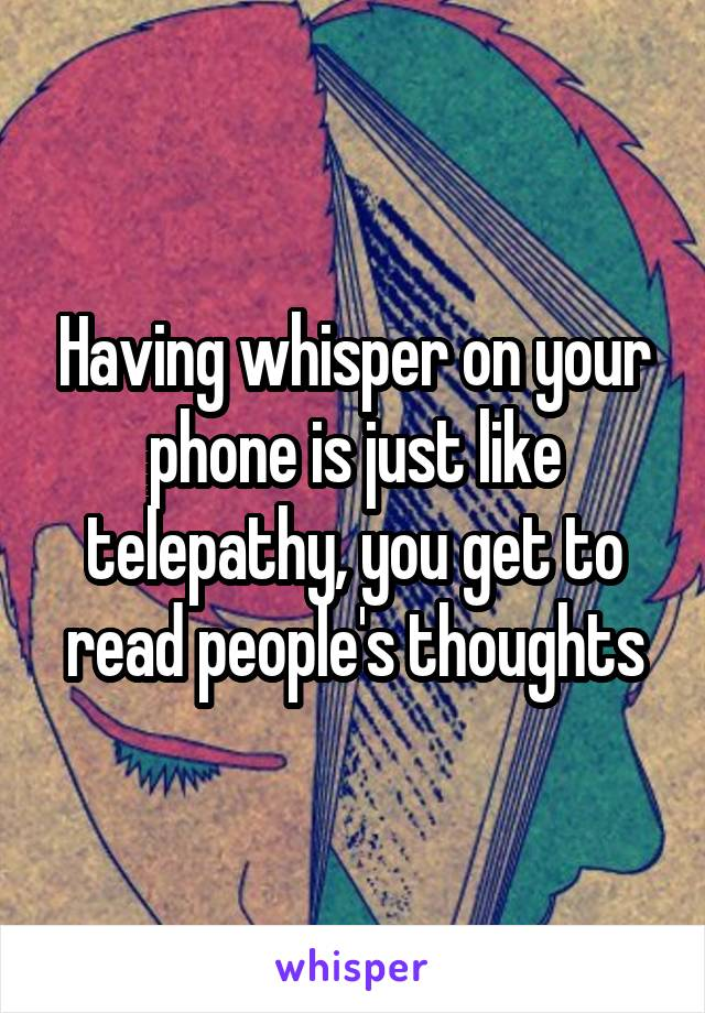 Having whisper on your phone is just like telepathy, you get to read people's thoughts