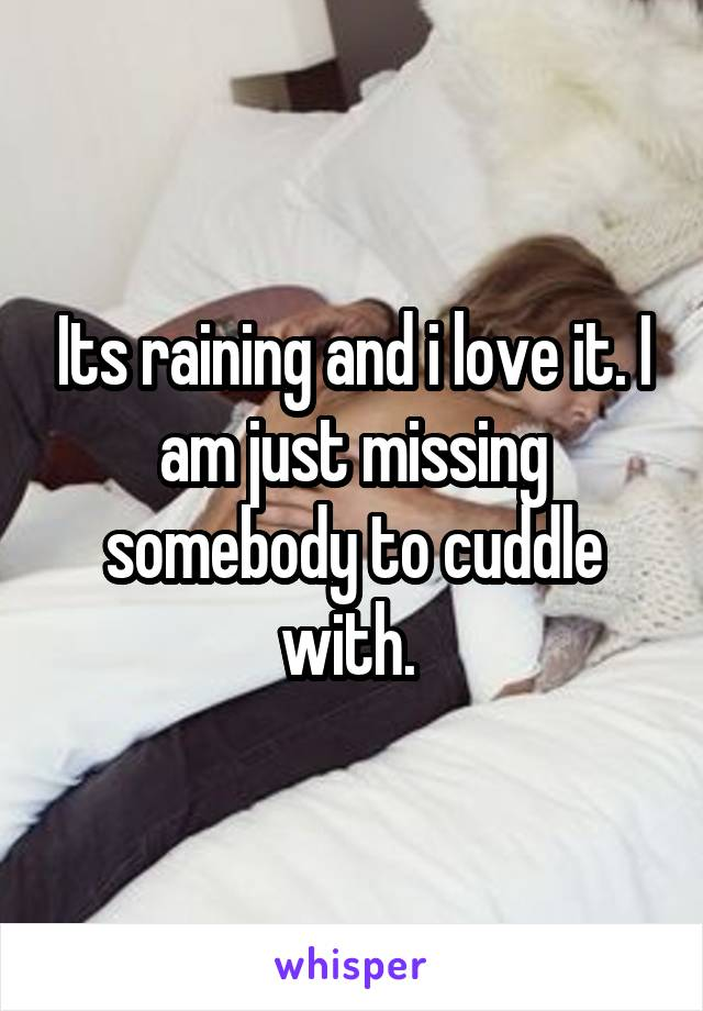 Its raining and i love it. I am just missing somebody to cuddle with.