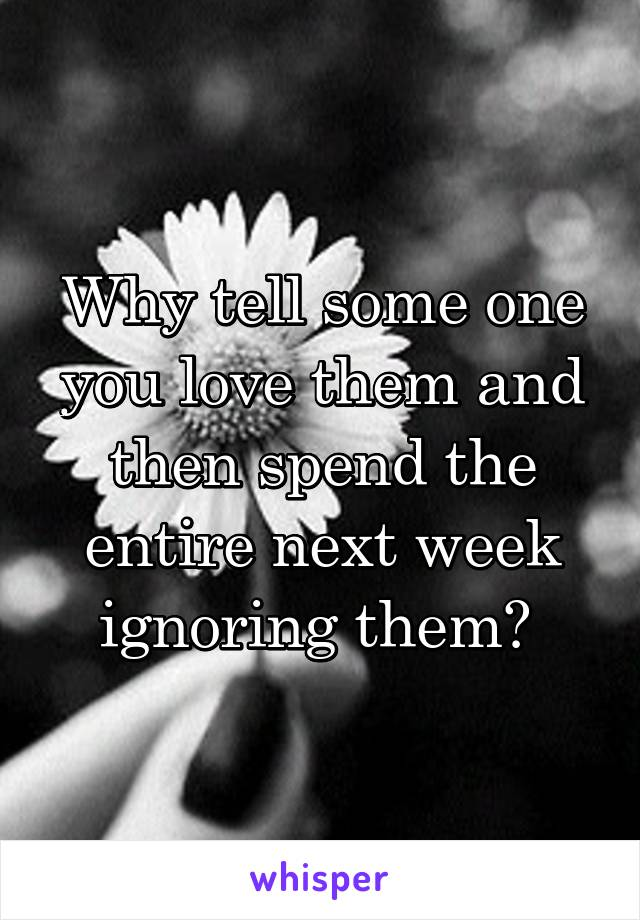 Why tell some one you love them and then spend the entire next week ignoring them?