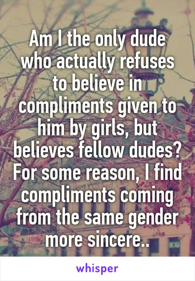 Am I the only dude who actually refuses to believe in compliments given to him by girls, but believes fellow dudes? For some reason, I find compliments coming from the same gender more sincere..