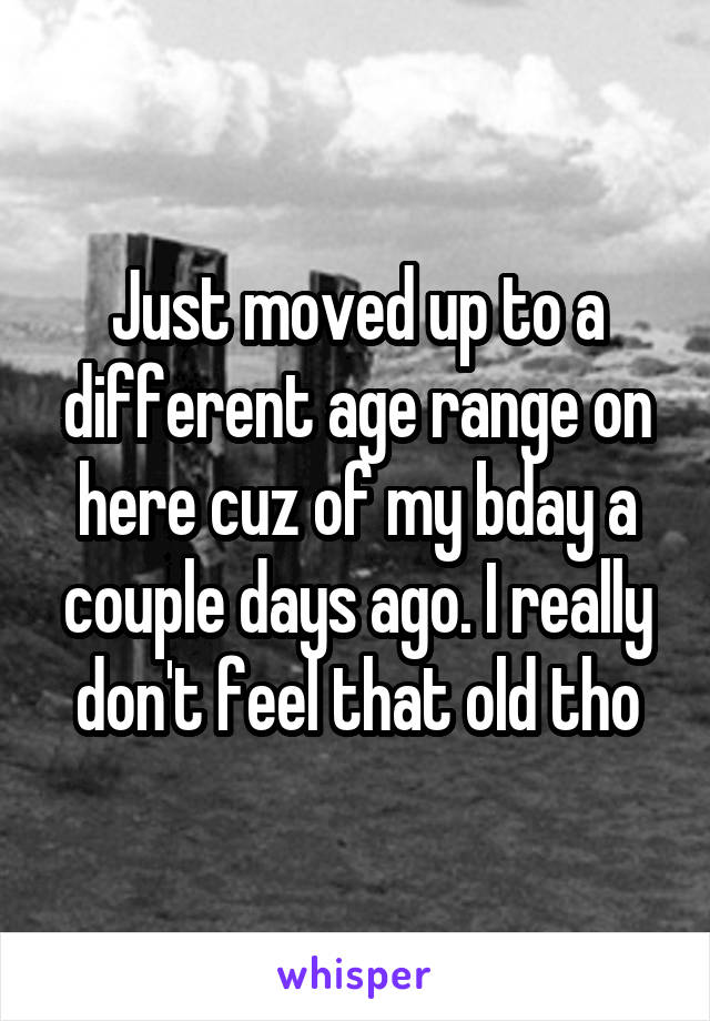Just moved up to a different age range on here cuz of my bday a couple days ago. I really don't feel that old tho