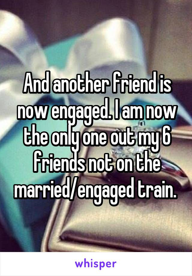 And another friend is now engaged. I am now the only one out my 6 friends not on the married/engaged train.