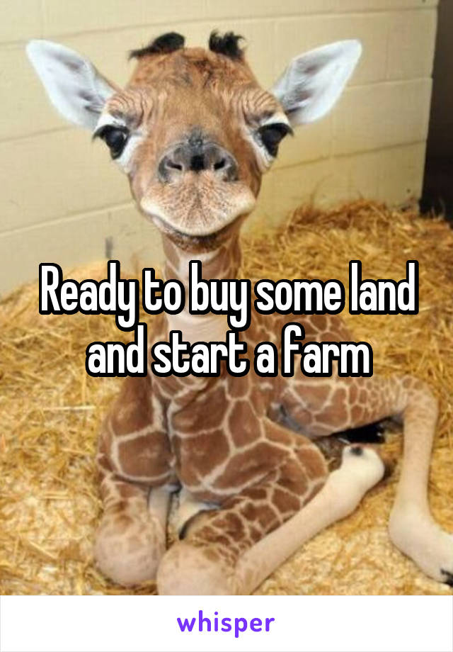 Ready to buy some land and start a farm