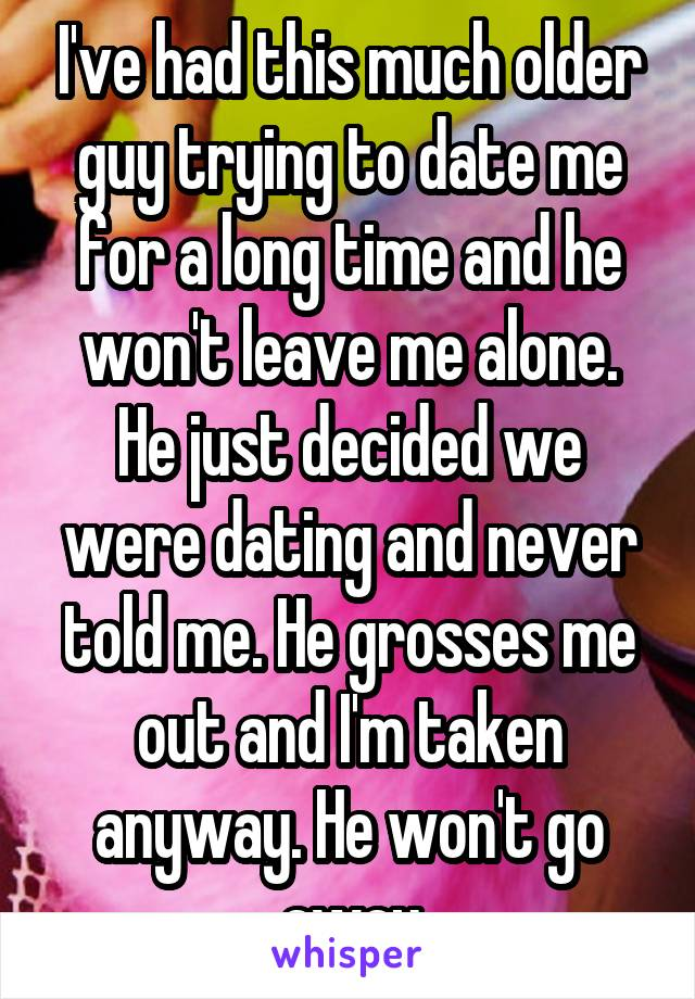 I've had this much older guy trying to date me for a long time and he won't leave me alone. He just decided we were dating and never told me. He grosses me out and I'm taken anyway. He won't go away