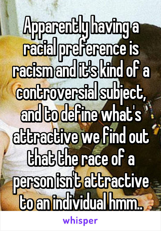 Apparently having a racial preference is racism and it's kind of a controversial subject, and to define what's attractive we find out that the race of a person isn't attractive to an individual hmm..