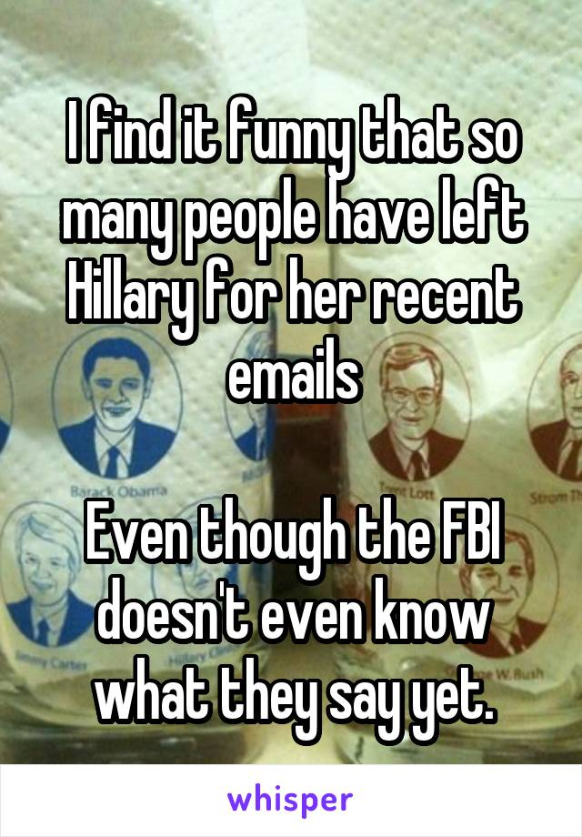 I find it funny that so many people have left Hillary for her recent emails  Even though the FBI doesn't even know what they say yet.