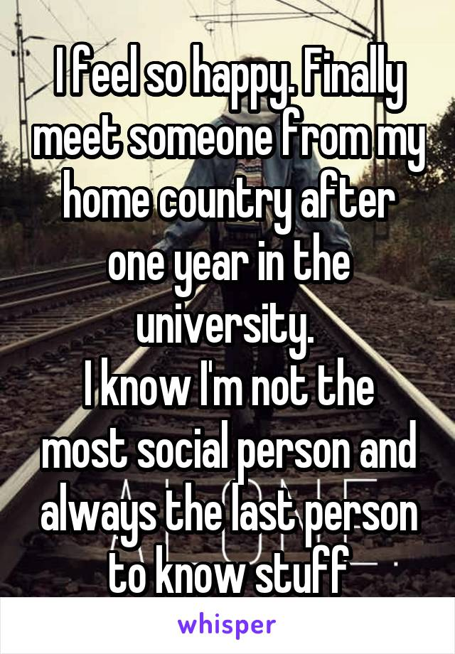 I feel so happy. Finally meet someone from my home country after one year in the university.  I know I'm not the most social person and always the last person to know stuff