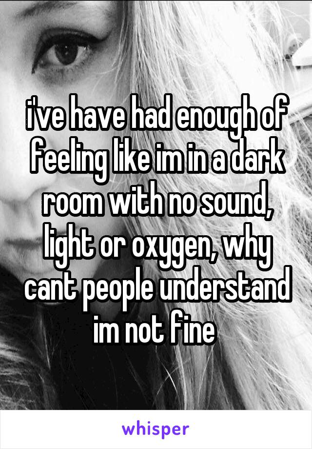 i've have had enough of feeling like im in a dark room with no sound, light or oxygen, why cant people understand im not fine