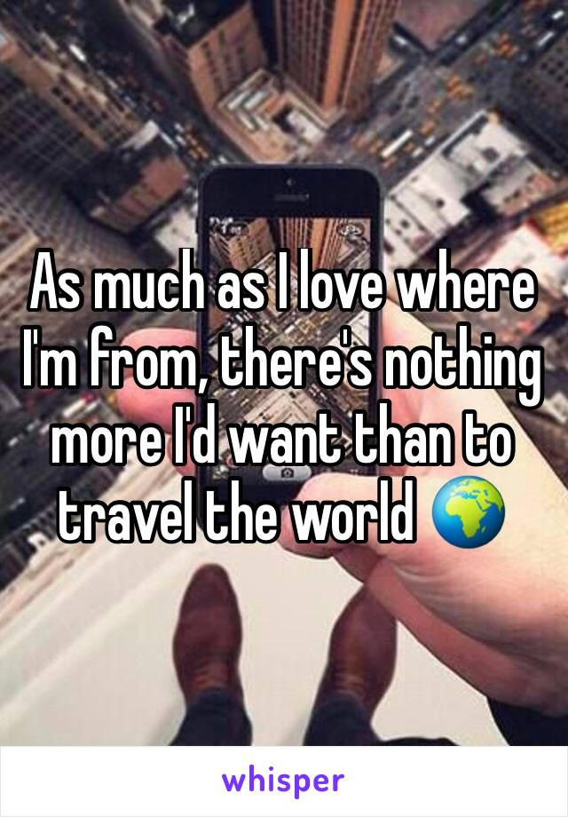 As much as I love where I'm from, there's nothing more I'd want than to travel the world 🌍