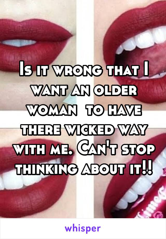 Is it wrong that I want an older woman  to have there wicked way with me. Can't stop thinking about it!!