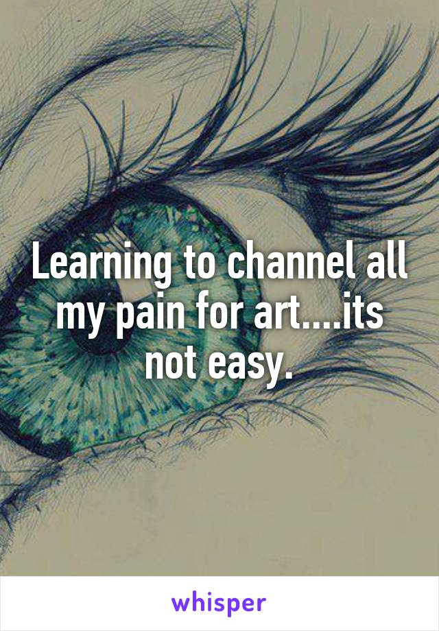 Learning to channel all my pain for art....its not easy.
