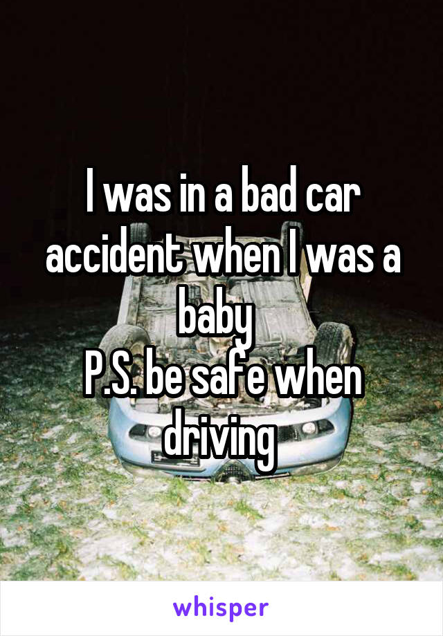 I was in a bad car accident when I was a baby   P.S. be safe when driving