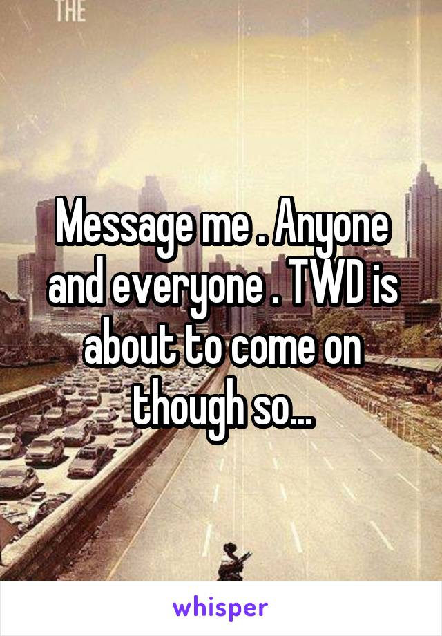 Message me . Anyone and everyone . TWD is about to come on though so...