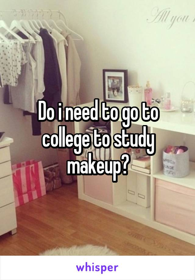 Do i need to go to college to study makeup?
