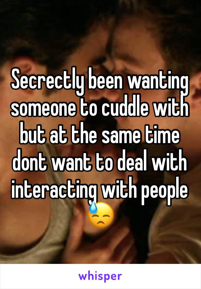 Secrectly been wanting someone to cuddle with but at the same time dont want to deal with interacting with people 😓