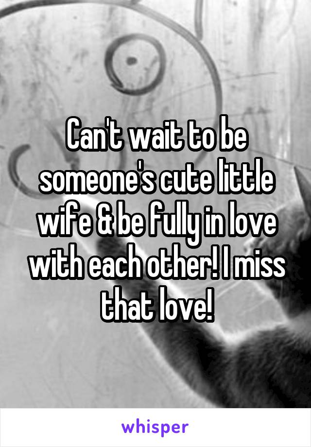 Can't wait to be someone's cute little wife & be fully in love with each other! I miss that love!