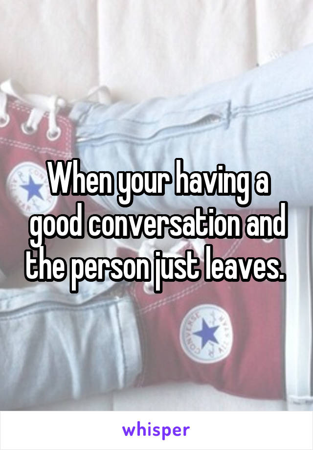 When your having a good conversation and the person just leaves.