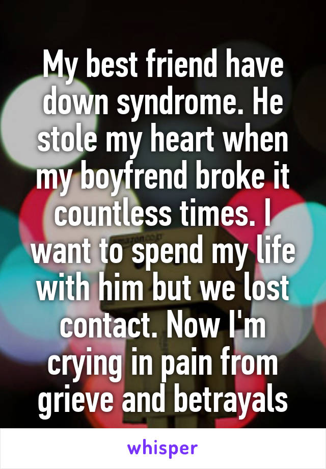 My best friend have down syndrome. He stole my heart when my boyfrend broke it countless times. I want to spend my life with him but we lost contact. Now I'm crying in pain from grieve and betrayals