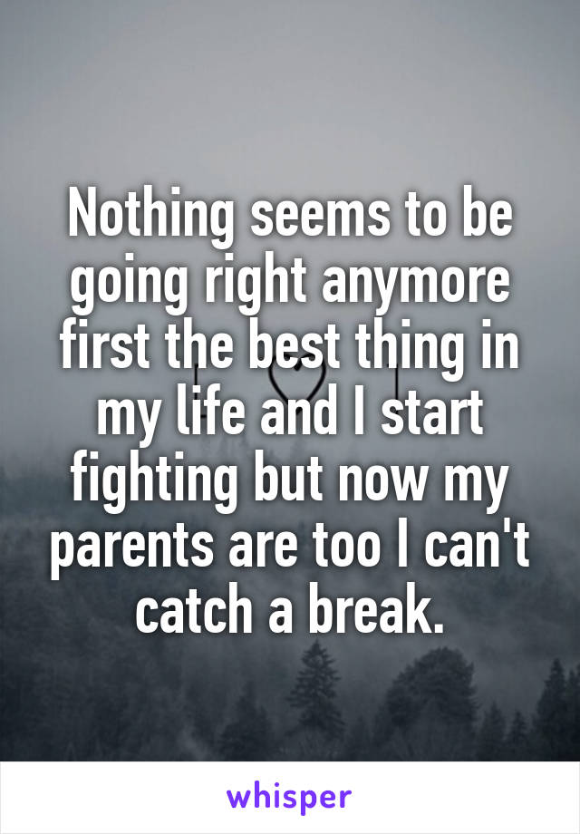 Nothing seems to be going right anymore first the best thing in my life and I start fighting but now my parents are too I can't catch a break.