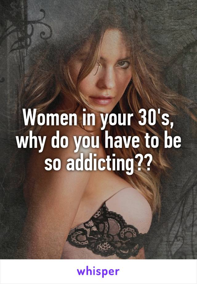 Women in your 30's, why do you have to be so addicting??