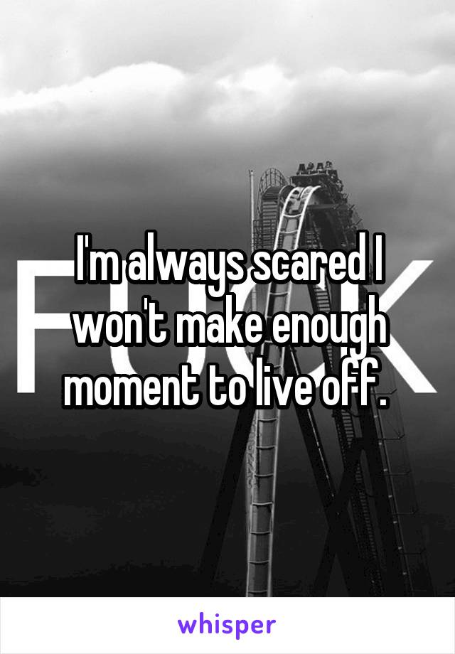 I'm always scared I won't make enough moment to live off.