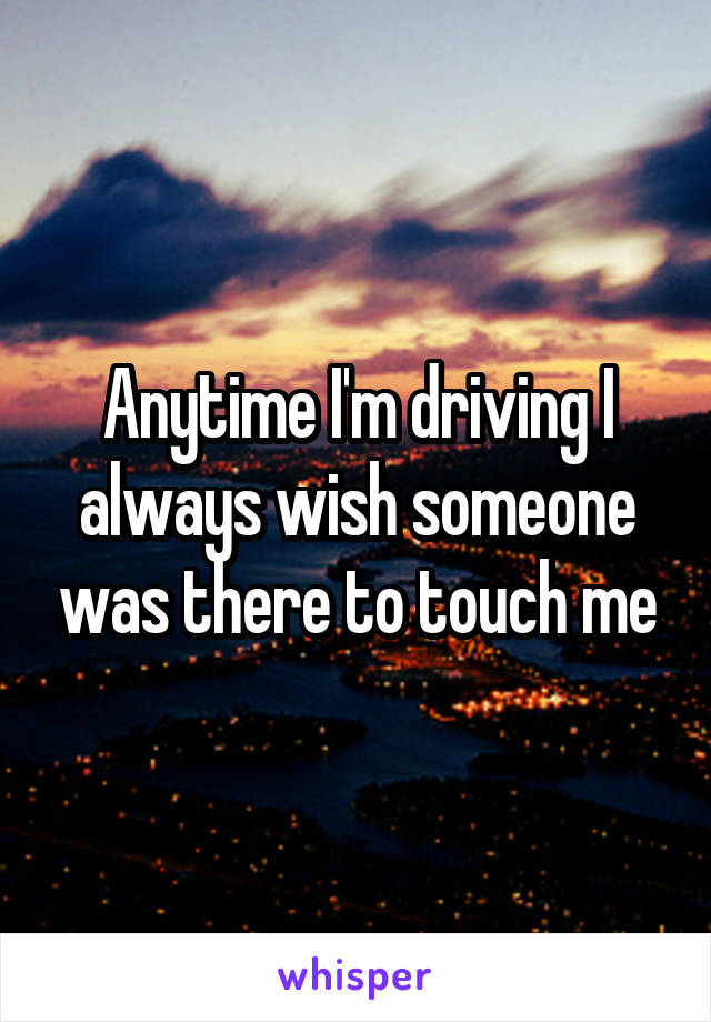 Anytime I'm driving I always wish someone was there to touch me