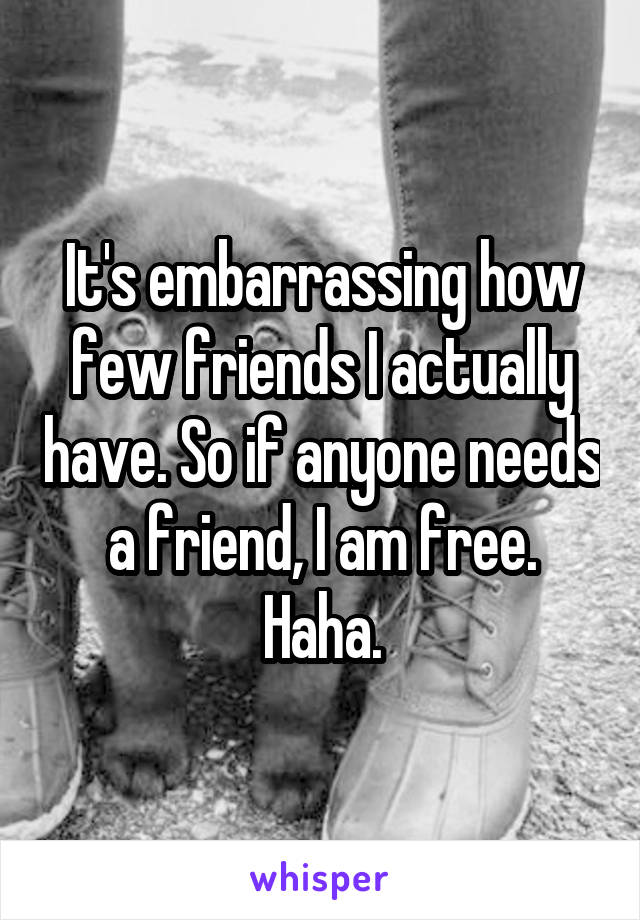 It's embarrassing how few friends I actually have. So if anyone needs a friend, I am free. Haha.