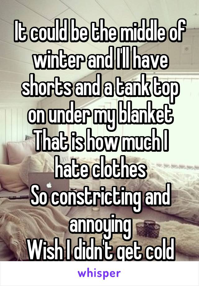 It could be the middle of winter and I'll have shorts and a tank top on under my blanket That is how much I hate clothes So constricting and annoying Wish I didn't get cold