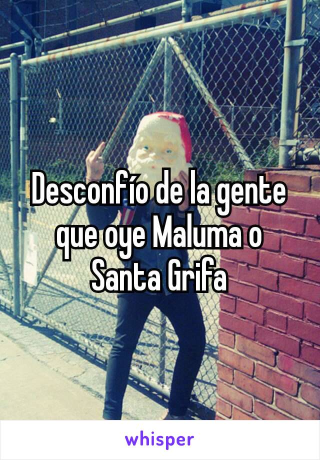 Desconfío de la gente que oye Maluma o Santa Grifa