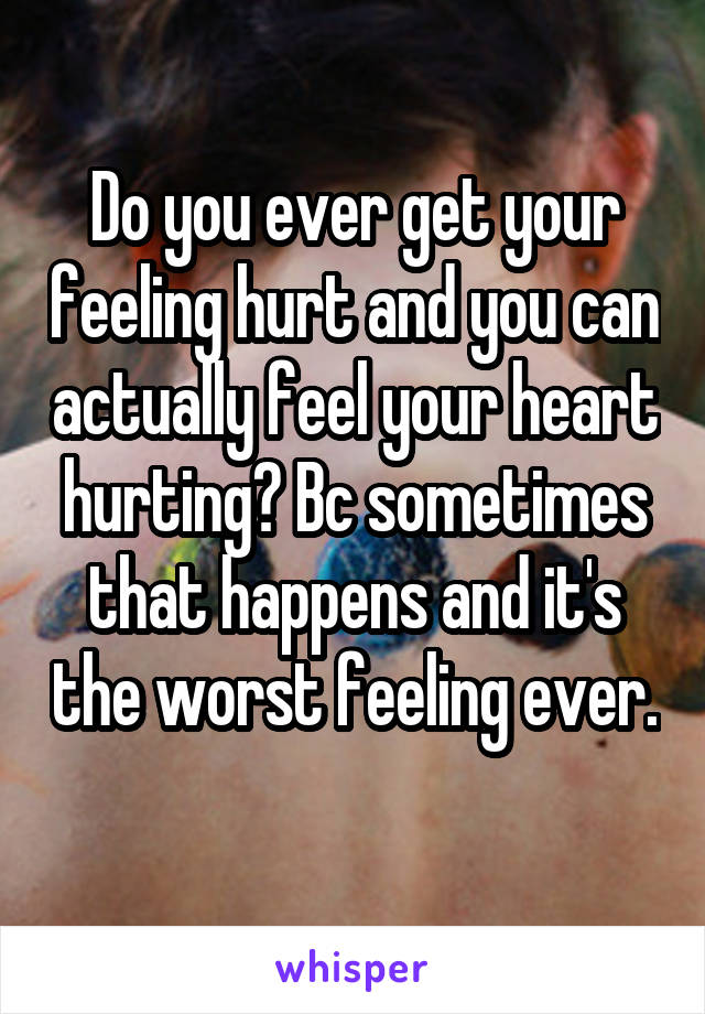 Do you ever get your feeling hurt and you can actually feel your heart hurting? Bc sometimes that happens and it's the worst feeling ever.