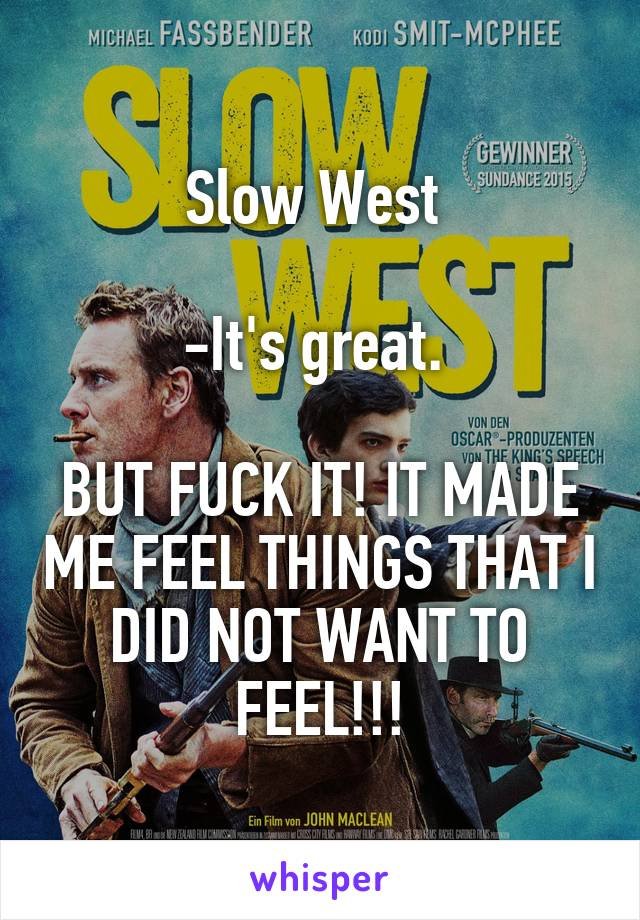 Slow West   -It's great.   BUT FUCK IT! IT MADE ME FEEL THINGS THAT I DID NOT WANT TO FEEL!!!
