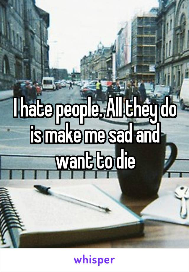 I hate people. All they do is make me sad and want to die
