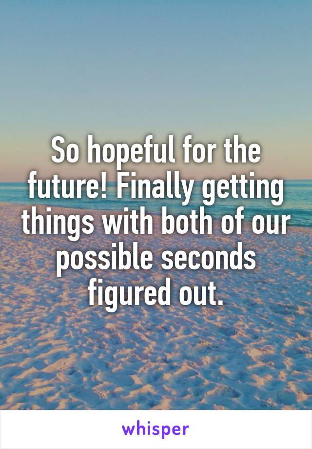 So hopeful for the future! Finally getting things with both of our possible seconds figured out.