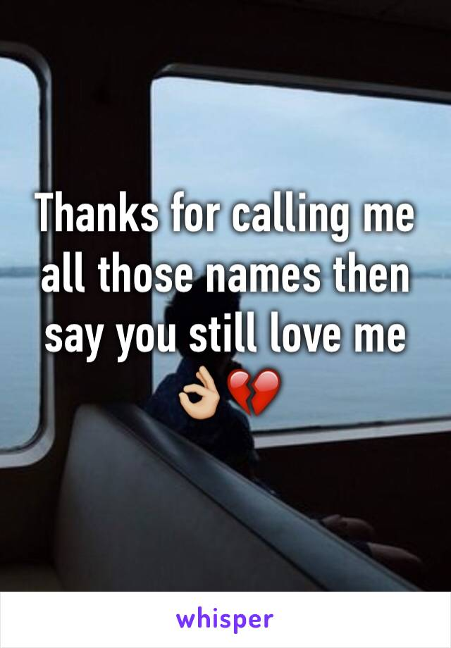 Thanks for calling me all those names then say you still love me 👌🏼💔