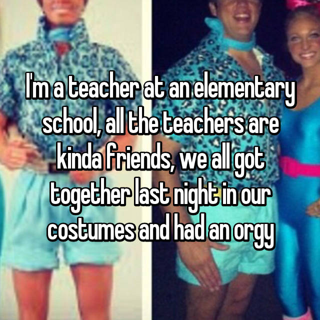 I'm a teacher at an elementary school, all the teachers are kinda friends, we all got together last night in our costumes and had an orgy