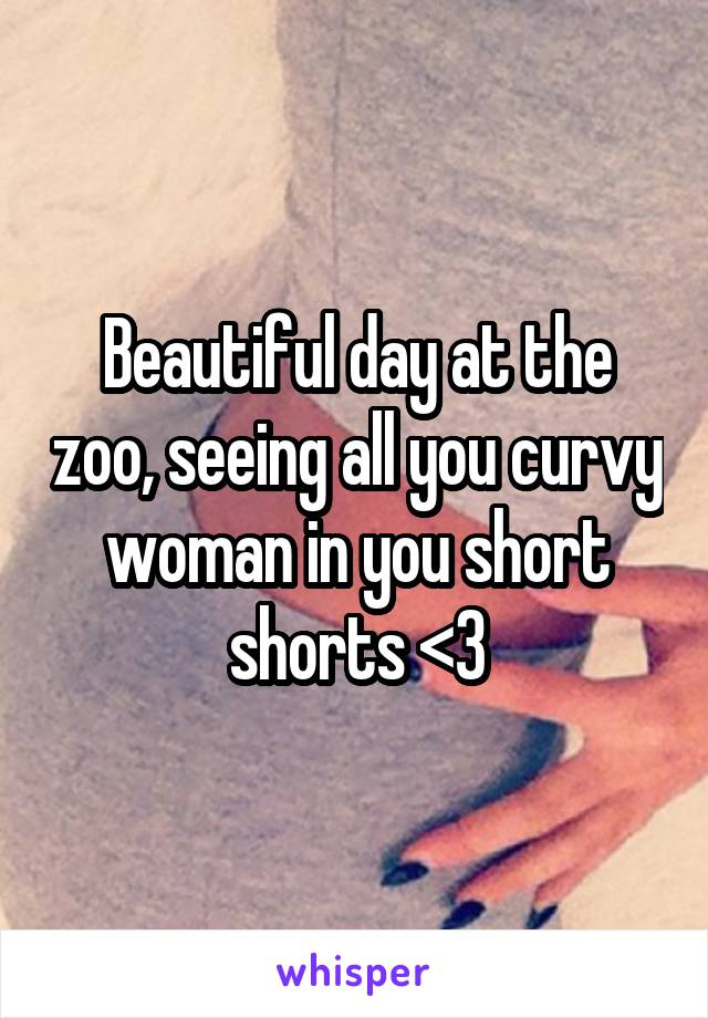 Beautiful day at the zoo, seeing all you curvy woman in you short shorts <3