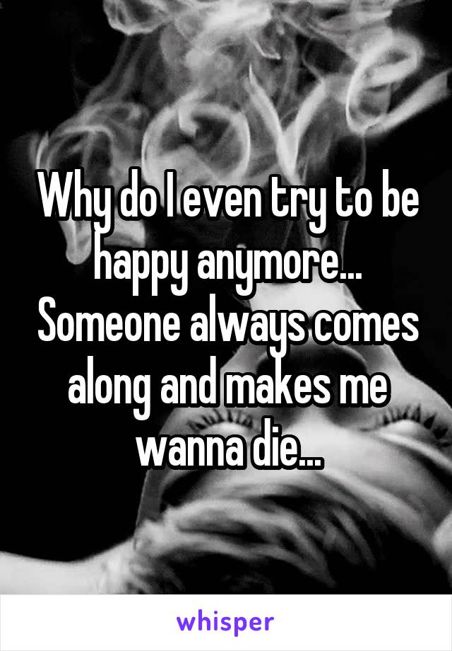 Why do I even try to be happy anymore... Someone always comes along and makes me wanna die...