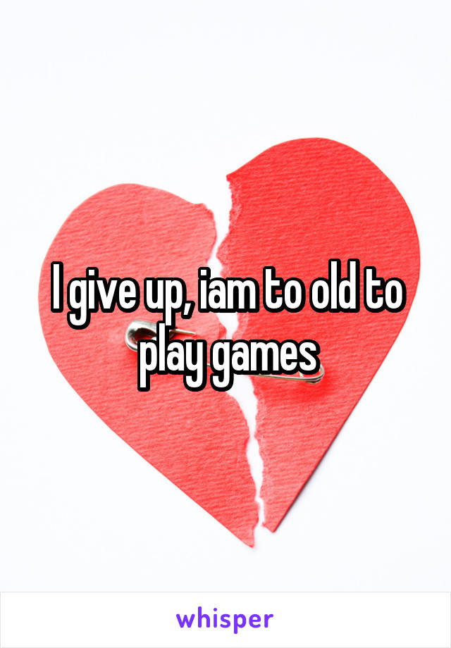 I give up, iam to old to play games