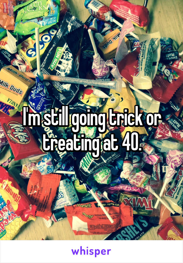 I'm still going trick or treating at 40.