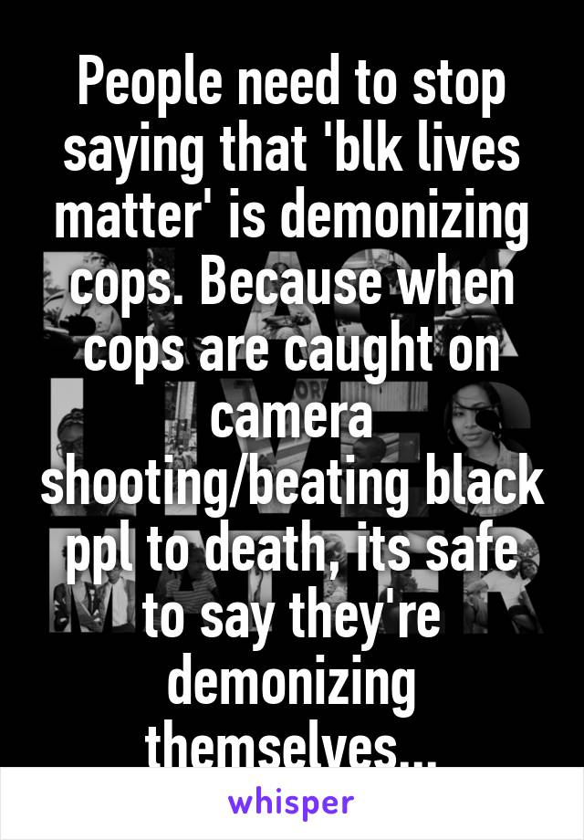 People need to stop saying that 'blk lives matter' is demonizing cops. Because when cops are caught on camera shooting/beating black ppl to death, its safe to say they're demonizing themselves...