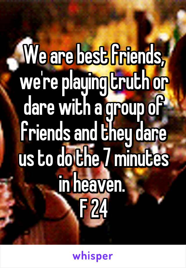 We are best friends, we're playing truth or dare with a group of friends and they dare us to do the 7 minutes in heaven.  F 24