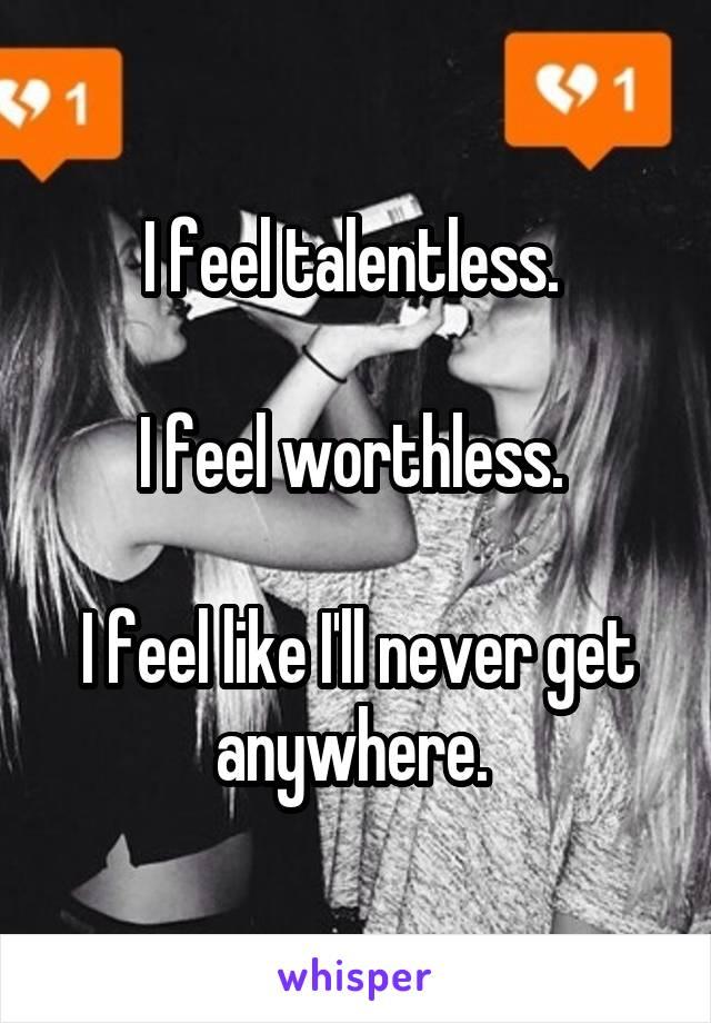 I feel talentless.   I feel worthless.   I feel like I'll never get anywhere.
