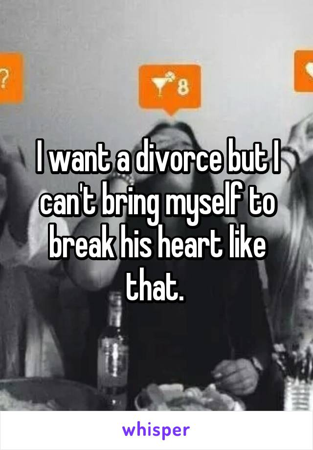 I want a divorce but I can't bring myself to break his heart like that.