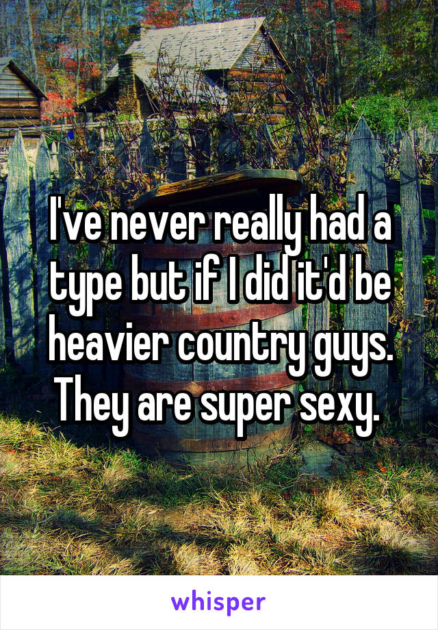 I've never really had a type but if I did it'd be heavier country guys. They are super sexy.
