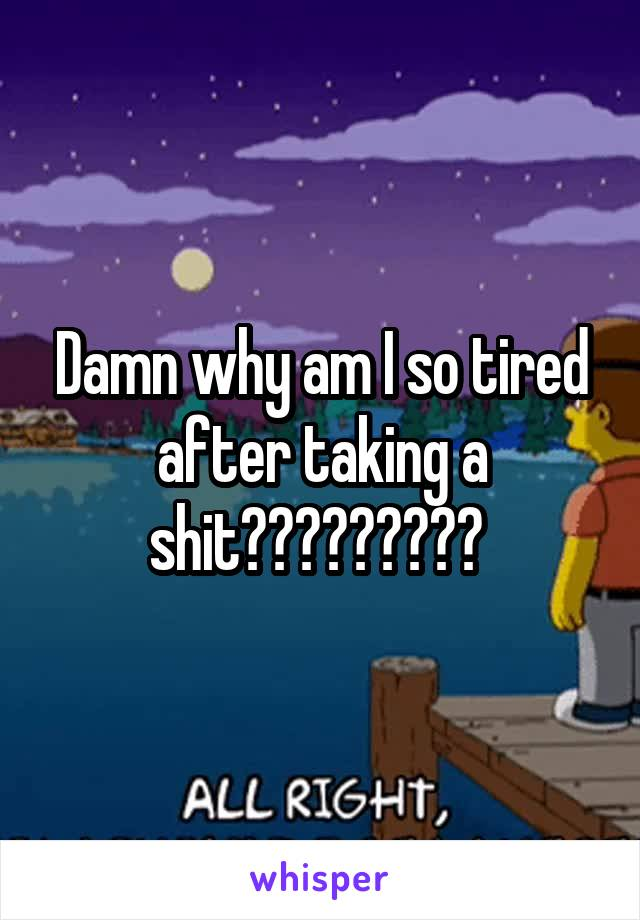 Damn why am I so tired after taking a shit?????????